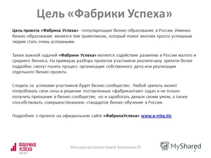 Цель проекта «Фабрика Успеха» - популяризация бизнес-образования в России. Именно бизнес-образование является тем трамплином, который помог многим просто успешным людям стать очень успешными. Также важной задачей «Фабрики Успеха» является содействие