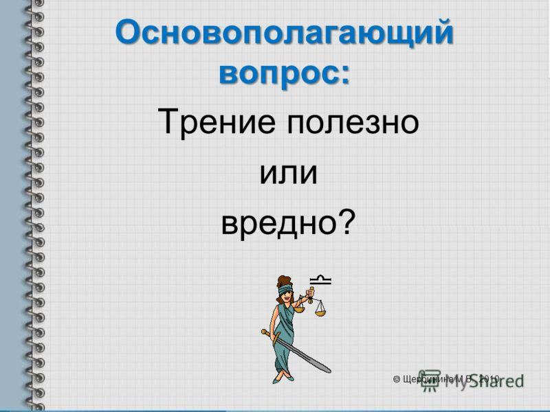 Основополагающий вопрос: Трение полезно или вредно? Щербинина М.В., 2010