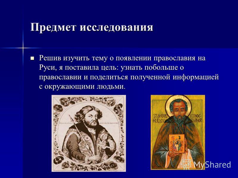 Предмет исследования Решив изучить тему о появлении православия на Руси, я поставила цель: узнать побольше о православии и поделиться полученной информацией с окружающими людьми. Решив изучить тему о появлении православия на Руси, я поставила цель: у