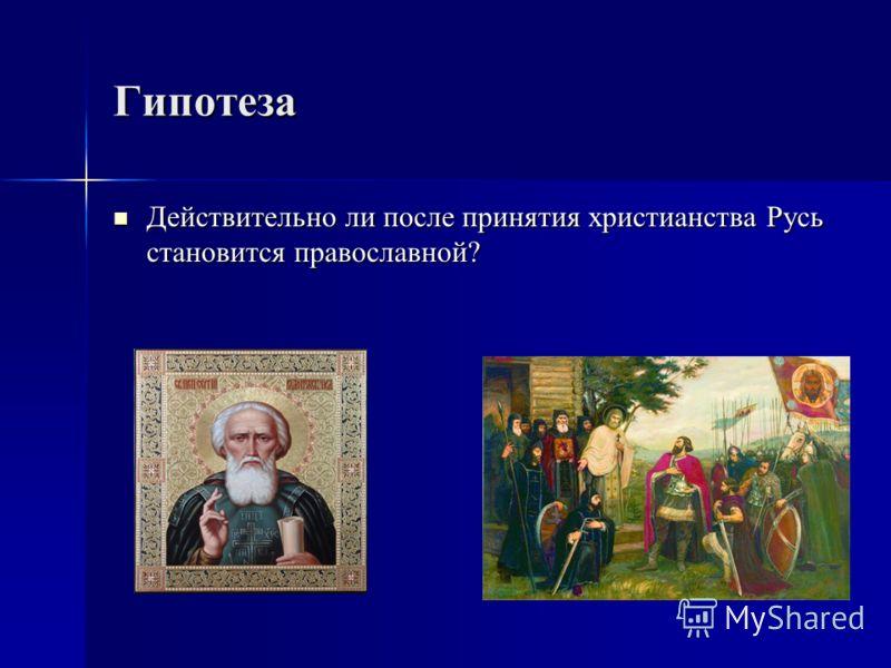 Гипотеза Действительно ли после принятия христианства Русь становится православной? Действительно ли после принятия христианства Русь становится православной?