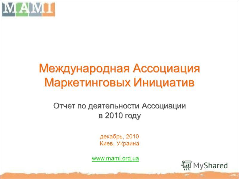 Международная Ассоциация Маркетинговых Инициатив Отчет по деятельности Ассоциации в 2010 году декабрь, 2010 Киев, Украина www.mami.org.ua
