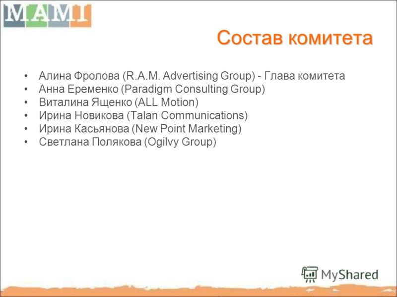 Состав комитета Алина Фролова (R.A.M. Advertising Group) - Глава комитета Анна Еременко (Paradigm Consulting Group) Виталина Ященко (ALL Motion) Ирина Новикова (Talan Communications) Ирина Касьянова (New Point Marketing) Светлана Полякова (Ogilvy Gro