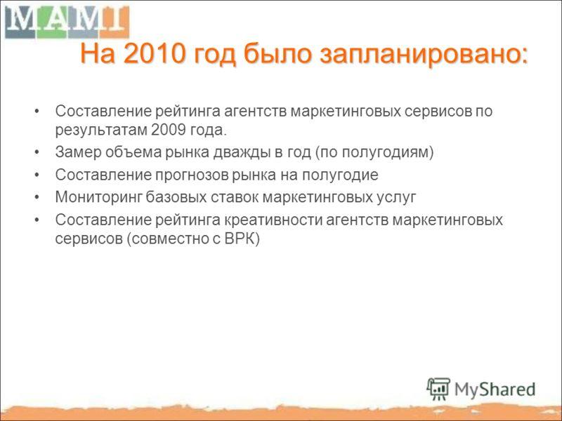 На 2010 год было запланировано: Составление рейтинга агентств маркетинговых сервисов по результатам 2009 года. Замер объема рынка дважды в год (по полугодиям) Составление прогнозов рынка на полугодие Мониторинг базовых ставок маркетинговых услуг Сост