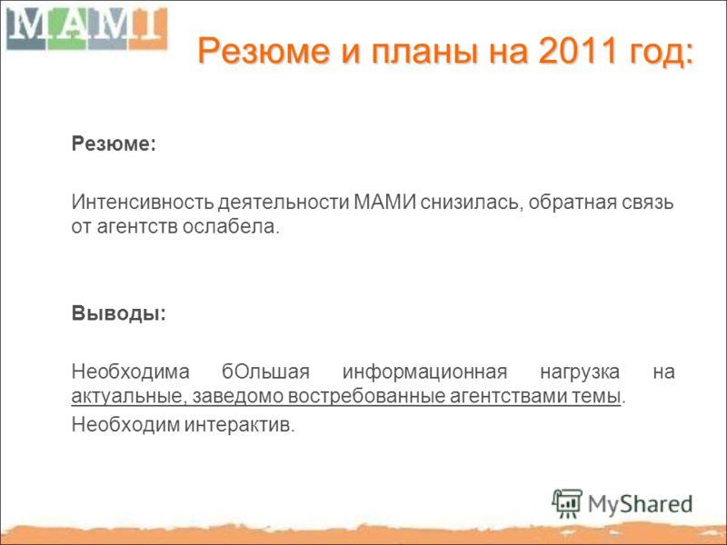Резюме и планы на 2011 год: Резюме: Интенсивность деятельности МАМИ снизилась, обратная связь от агентств ослабела. Выводы: Необходима бОльшая информационная нагрузка на актуальные, заведомо востребованные агентствами темы. Необходим интерактив.