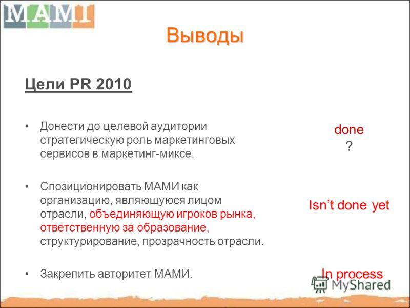 Выводы Цели PR 2010 Донести до целевой аудитории стратегическую роль маркетинговых сервисов в маркетинг-миксе. Спозиционировать МАМИ как организацию, являющуюся лицом отрасли, объединяющую игроков рынка, ответственную за образование, структурирование