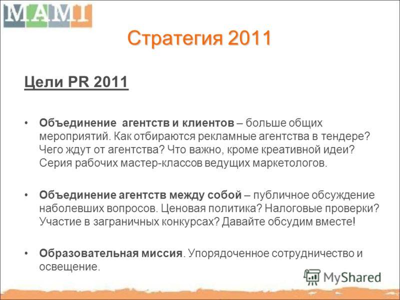 Стратегия 2011 Цели PR 2011 Объединение агентств и клиентов – больше общих мероприятий. Как отбираются рекламные агентства в тендере? Чего ждут от агентства? Что важно, кроме креативной идеи? Серия рабочих мастер-классов ведущих маркетологов. Объедин