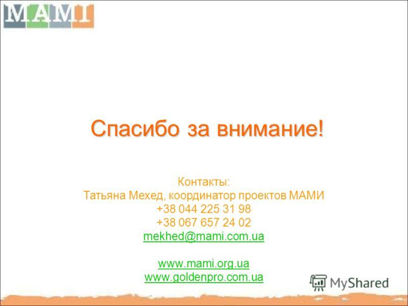 Спасибо за внимание! Контакты: Татьяна Мехед, координатор проектов МАМИ +38 044 225 31 98 +38 067 657 24 02 mekhed@mami.com.ua www.mami.org.ua www.goldenpro.com.ua
