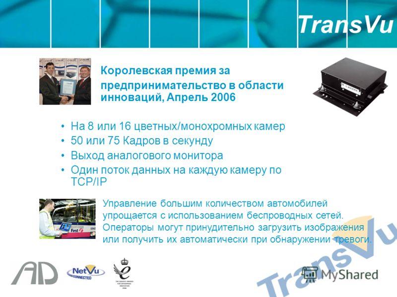 Королевская премия за предпринимательство в области инноваций, Апрель 2006 На 8 или 16 цветных/монохромных камер 50 или 75 Кадров в секунду Выход аналогового монитора Один поток данных на каждую камеру по TCP/IP TransVu Управление большим количеством