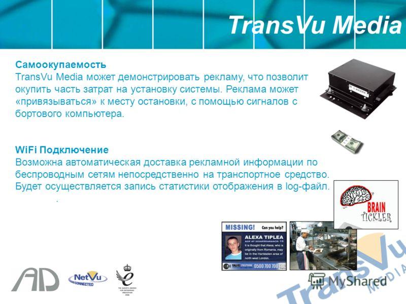 Самоокупаемость TransVu Media может демонстрировать рекламу, что позволит окупить часть затрат на установку системы. Реклама может «привязываться» к месту остановки, с помощью сигналов с бортового компьютера. WiFi Подключение Возможна автоматическая