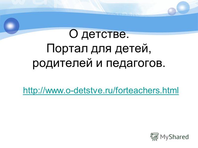 О детстве. Портал для детей, родителей и педагогов. http://www.o-detstve.ru/forteachers.html
