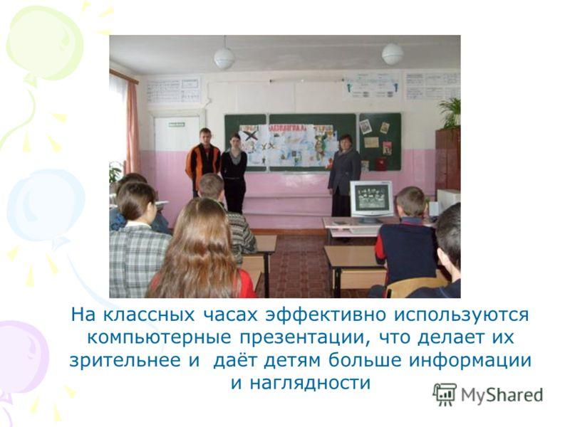 На классных часах эффективно используются компьютерные презентации, что делает их зрительнее и даёт детям больше информации и наглядности