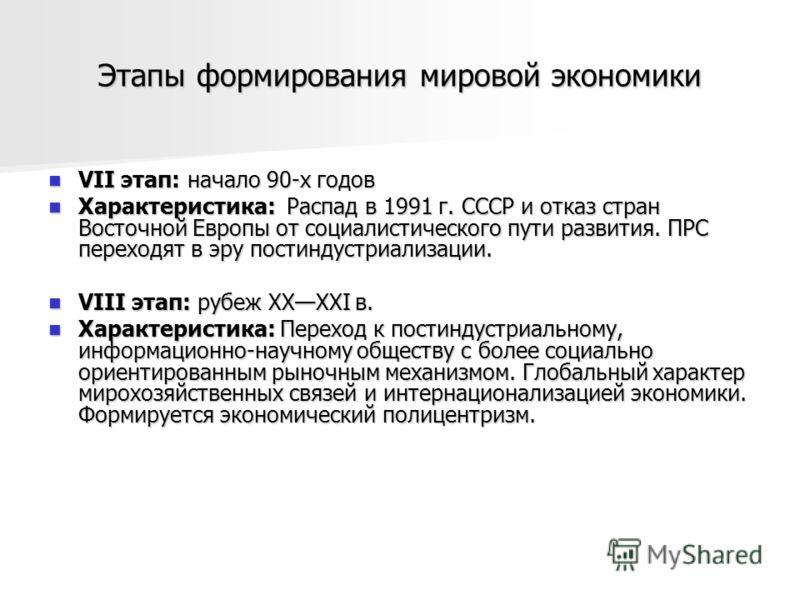 Этапы формирования мировой экономики VII этап: начало 90-х годов VII этап: начало 90-х годов Характеристика: Распад в 1991 г. СССР и отказ стран Восточной Европы от социалистического пути развития. ПРС переходят в эру постиндустриализации. Характерис