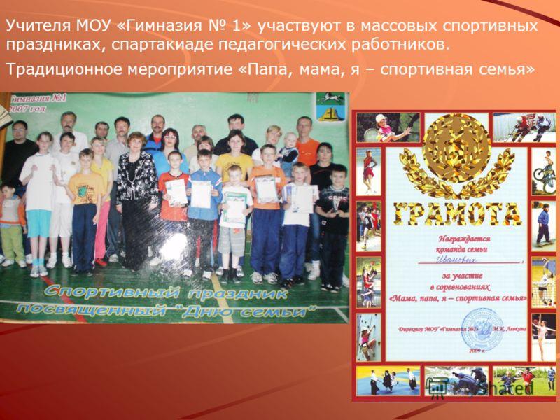 Учителя МОУ «Гимназия 1» участвуют в массовых спортивных праздниках, спартакиаде педагогических работников. Традиционное мероприятие «Папа, мама, я – спортивная семья»