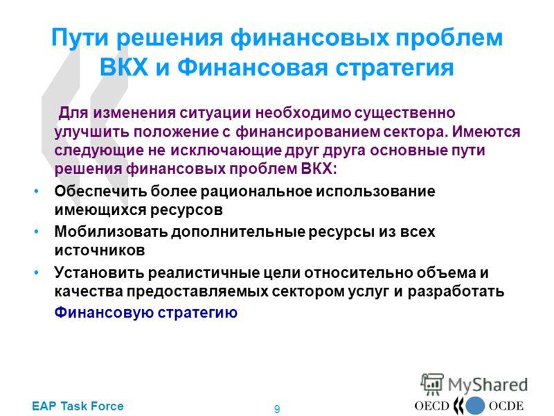 EAP Task Force 9 Пути решения финансовых проблем ВКХ и Финансовая стратегия Для изменения ситуации необходимо существенно улучшить положение с финансированием сектора. Имеются следующие не исключающие друг друга основные пути решения финансовых пробл