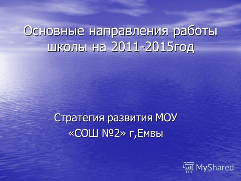 Основные направления работы школы на 2011-2015год Стратегия развития МОУ «СОШ 2» г,Емвы