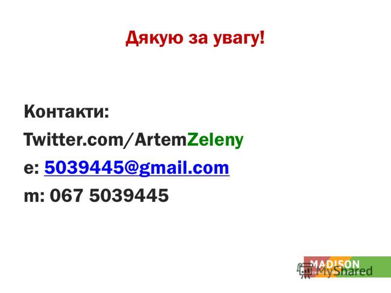 Дякую за увагу! Контакти: Twitter.com/ArtemZeleny е: 5039445@gmail.com5039445@gmail.com m: 067 5039445