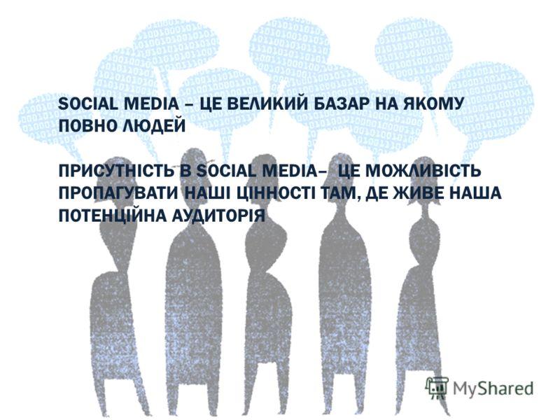 SOCIAL MEDIA – ЦЕ ВЕЛИКИЙ БАЗАР НА ЯКОМУ ПОВНО ЛЮДЕЙ ПРИСУТНІСТЬ В SOCIAL MEDIA– ЦЕ МОЖЛИВІСТЬ ПРОПАГУВАТИ НАШІ ЦІННОСТІ ТАМ, ДЕ ЖИВЕ НАША ПОТЕНЦІЙНА АУДИТОРІЯ