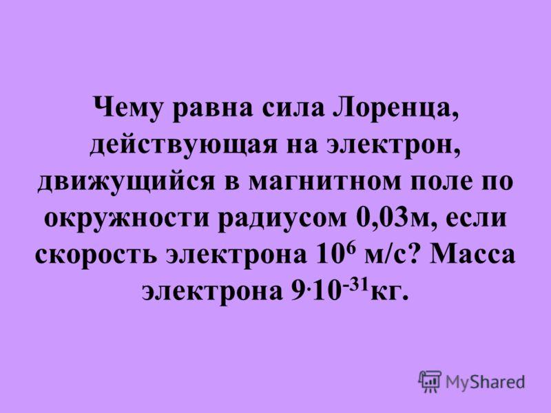 Чему равна сила Лоренца, действующая на электрон, движущийся в магнитном поле по окружности радиусом 0,03м, если скорость электрона 10 6 м/с? Масса электрона 9. 10 -31 кг.