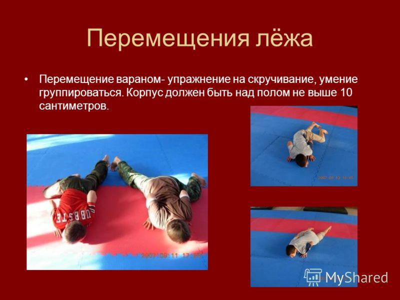 Перемещения лёжа Перемещение вараном- упражнение на скручивание, умение группироваться. Корпус должен быть над полом не выше 10 сантиметров.