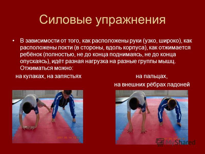 Силовые упражнения В зависимости от того, как расположены руки (узко, широко), как расположены локти (в стороны, вдоль корпуса), как отжимается ребёнок (полностью, не до конца поднимаясь, не до конца опускаясь), идёт разная нагрузка на разные группы
