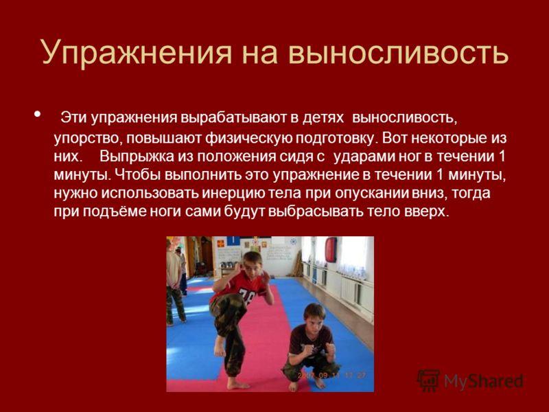 Упражнения на выносливость Эти упражнения вырабатывают в детях выносливость, упорство, повышают физическую подготовку. Вот некоторые из них. Выпрыжка из положения сидя с ударами ног в течении 1 минуты. Чтобы выполнить это упражнение в течении 1 минут