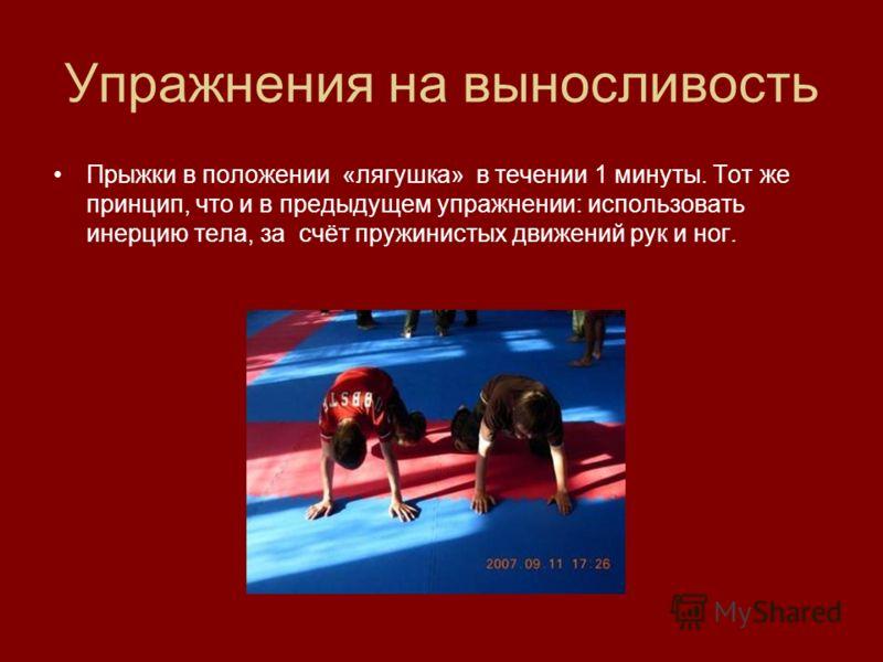 Упражнения на выносливость Прыжки в положении «лягушка» в течении 1 минуты. Тот же принцип, что и в предыдущем упражнении: использовать инерцию тела, за счёт пружинистых движений рук и ног.