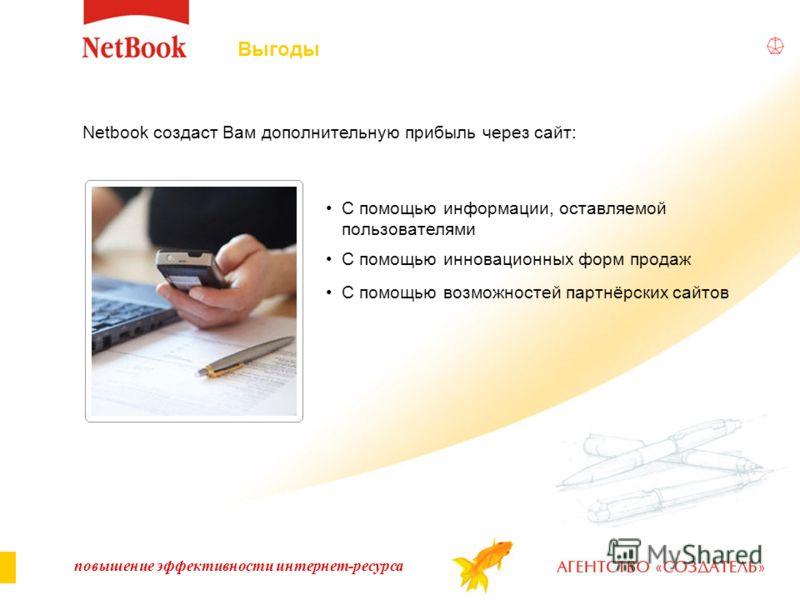 повышение эффективности интернет-ресурса Netbook создаст Вам дополнительную прибыль через сайт: Выгоды С помощью информации, оставляемой пользователями С помощью инновационных форм продаж С помощью возможностей партнёрских сайтов