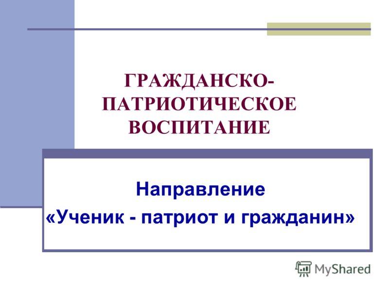 ГРАЖДАНСКО- ПАТРИОТИЧЕСКОЕ ВОСПИТАНИЕ Направление «Ученик - патриот и гражданин»