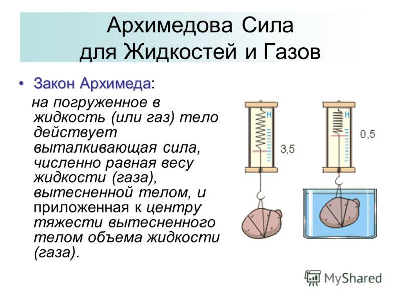 Архимедова Сила для Жидкостей и Газов Закон АрхимедаЗакон Архимеда: на погруженное в жидкость (или газ) тело действует выталкивающая сила, численно равная весу жидкости (газа), вытесненной телом, и приложенная к центру тяжести вытесненного телом объе