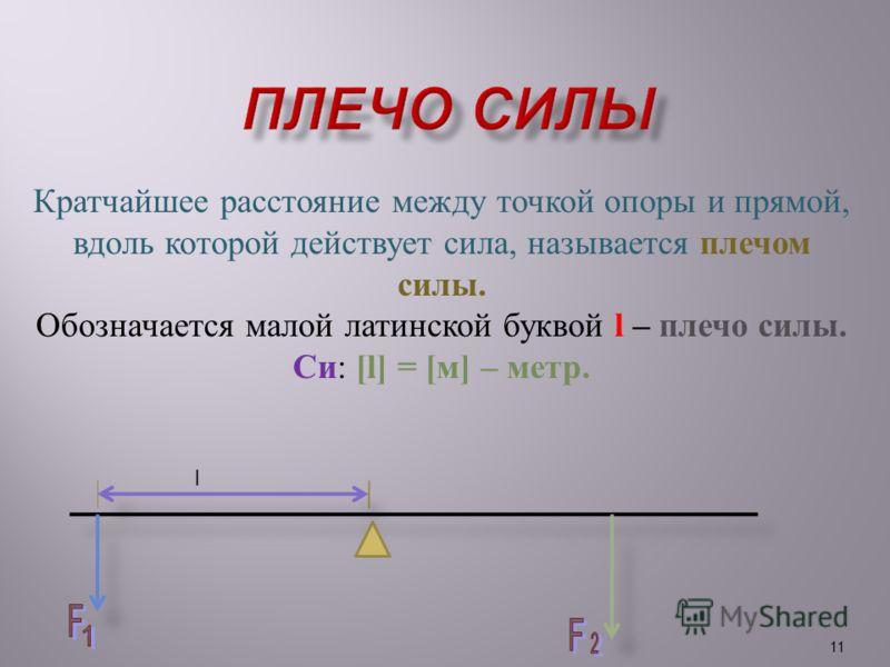 Кратчайшее расстояние между точкой опоры и прямой, вдоль которой действует сила, называется плечом силы. Обозначается малой латинской буквой l – плечо силы. Си : [l] = [ м ] – метр. 11 l