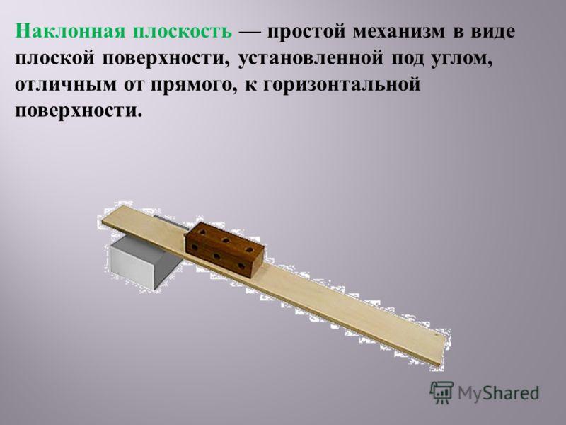 Наклонная плоскость простой механизм в виде плоской поверхности, установленной под углом, отличным от прямого, к горизонтальной поверхности.
