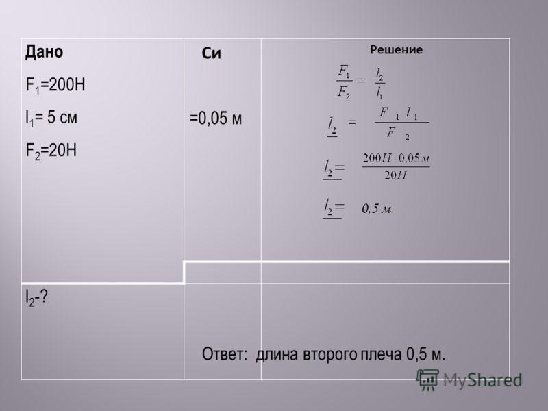 Дано F 1 =200Н l 1 = 5 см F 2 =20Н Си =0,05 м Решение l 2 -? 0,5 м Ответ: длина второго плеча 0,5 м.