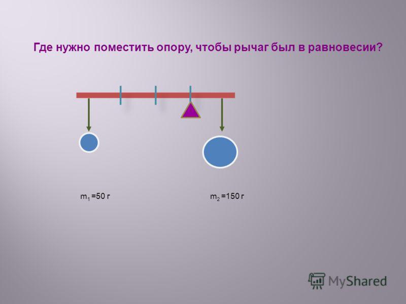 29 Где нужно поместить опору, чтобы рычаг был в равновесии? m 1 =50 г m 2 =150 г