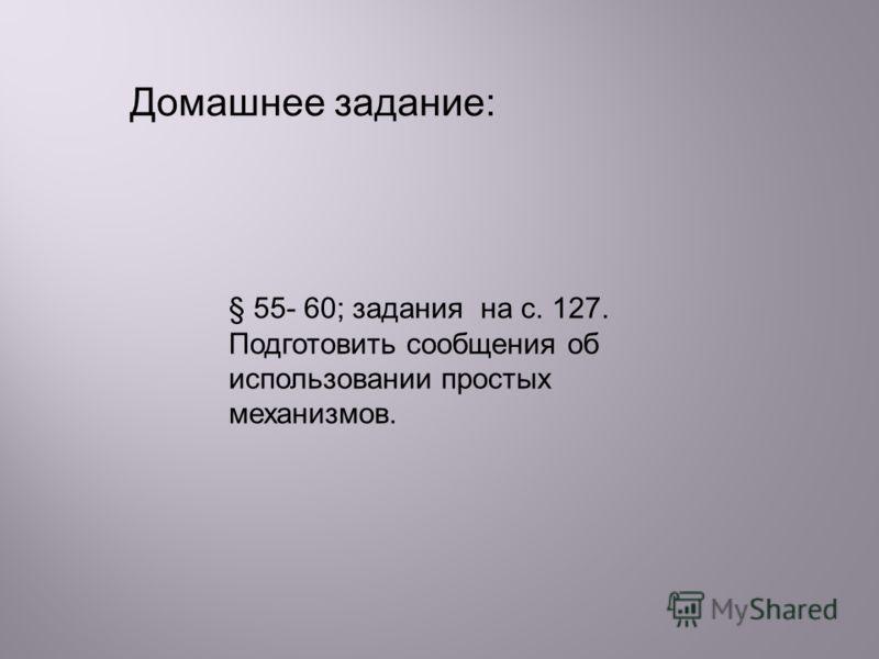 § 55- 60; задания на с. 127. Подготовить сообщения об использовании простых механизмов. Домашнее задание: