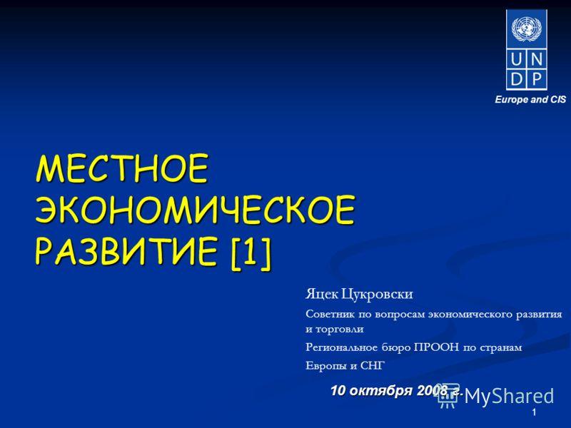 1 10 октября 2008 г. Europe and CIS Яцек Цукровски Советник по вопросам экономического развития и торговли Региональное бюро ПРООН по странам Европы и СНГ МЕСТНОЕЭКОНОМИЧЕСКОЕ РАЗВИТИЕ [1]