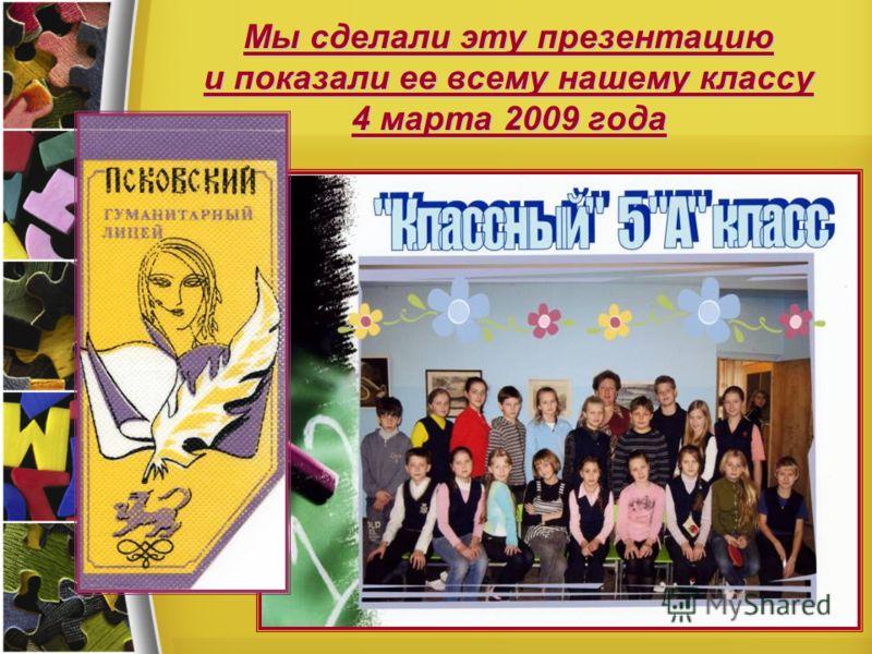 Мы сделали эту презентацию и показали ее всему нашему классу 4 марта 2009 года