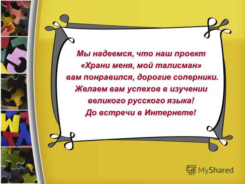 Мы надеемся, что наш проект «Храни меня, мой талисман» вам понравился, дорогие соперники. вам понравился, дорогие соперники. Желаем вам успехов в изучении великого русского языка! До встречи в Интернете!