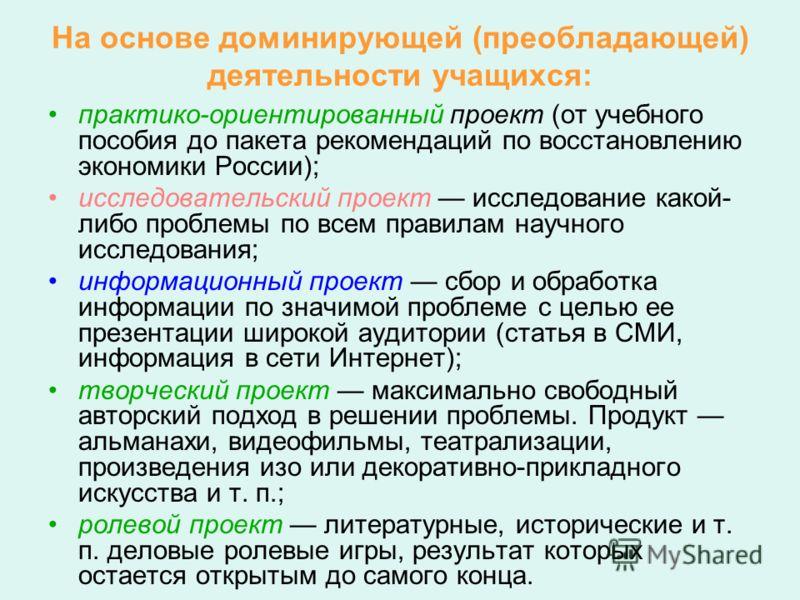 На основе доминирующей (преобладающей) деятельности учащихся: практико-ориентированный проект (от учебного пособия до пакета рекомендаций по восстановлению экономики России); исследовательский проект исследование какой- либо проблемы по всем правилам