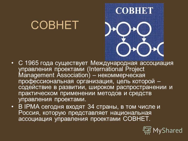 СОВНЕТ С 1965 года существует Международная ассоциация управления проектами (International Project Management Association) – некоммерческая профессиональная организация, цель которой – содействие в развитии, широком распространении и практическом при