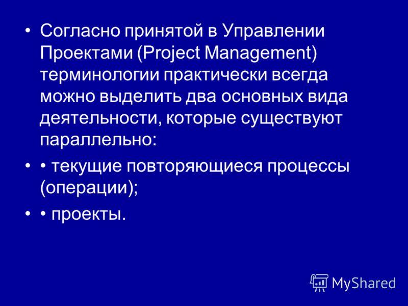 Согласно принятой в Управлении Проектами (Project Management) терминологии практически всегда можно выделить два основных вида деятельности, которые существуют параллельно: текущие повторяющиеся процессы (операции); проекты.