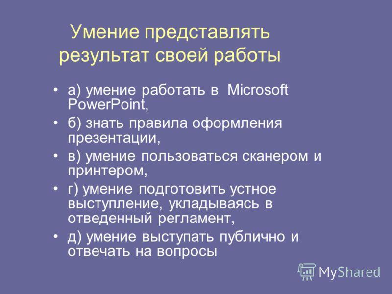 Умение представлять результат своей работы а) умение работать в Microsoft PowerPoint, б) знать правила оформления презентации, в) умение пользоваться сканером и принтером, г) умение подготовить устное выступление, укладываясь в отведенный регламент,