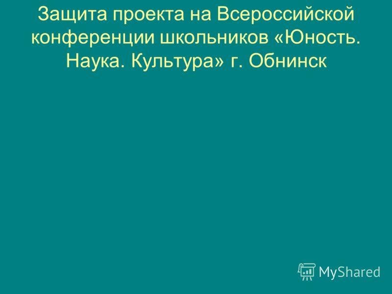 Защита проекта на Всероссийской конференции школьников «Юность. Наука. Культура» г. Обнинск
