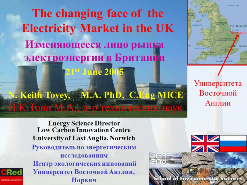 N. Keith Tovey, M.A. PhD, C.Eng MICE Н.К.Тови М.А., д-р технических наук Energy Science Director Low Carbon Innovation Centre University of East Anglia, Norwich 21 st June 2005 The changing face of the Electricity Market in the UK Изменяющееся лицо р