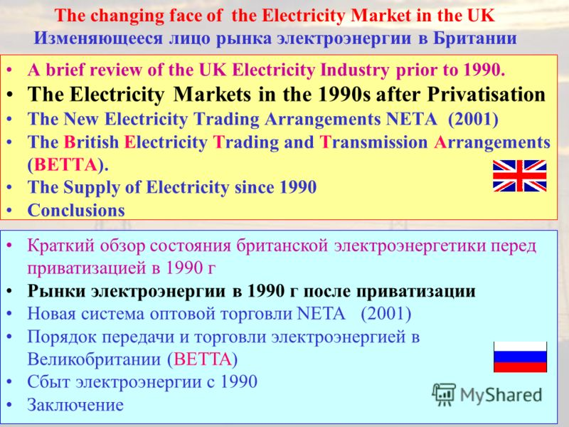 A brief review of the UK Electricity Industry prior to 1990. The Electricity Markets in the 1990s after Privatisation The New Electricity Trading Arrangements NETA (2001) The British Electricity Trading and Transmission Arrangements (BETTA). The Supp