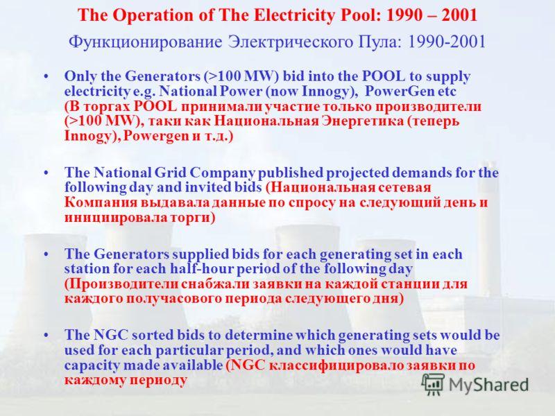 Only the Generators (>100 MW) bid into the POOL to supply electricity e.g. National Power (now Innogy), PowerGen etc (В торгах POOL принимали участие только производители (>100 MW), таки как Национальная Энергетика (теперь Innogy), Powergen и т.д.) T