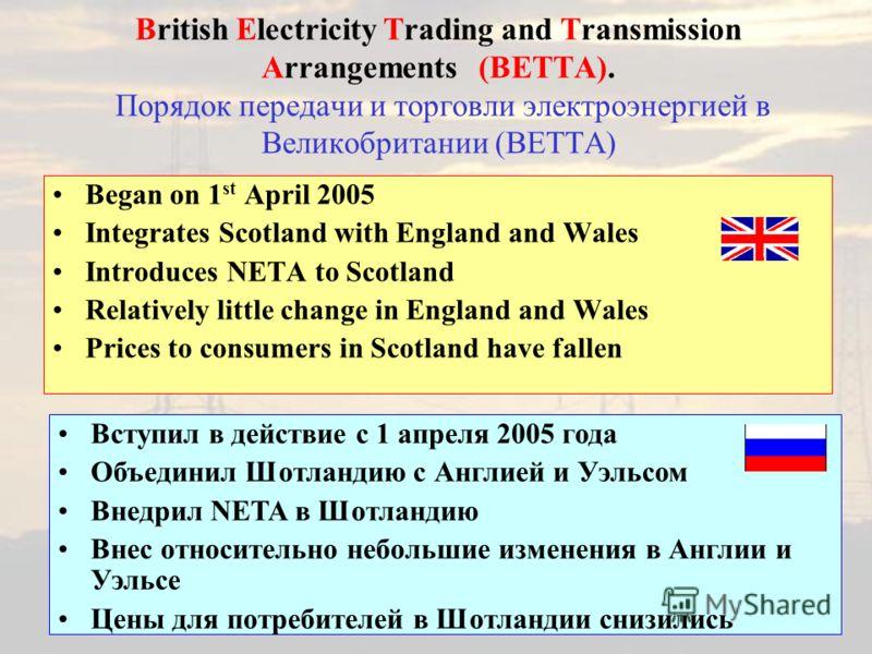 British Electricity Trading and Transmission Arrangements (BETTA). Порядок передачи и торговли электроэнергией в Великобритании (BETTA) Began on 1 st April 2005 Integrates Scotland with England and Wales Introduces NETA to Scotland Relatively little
