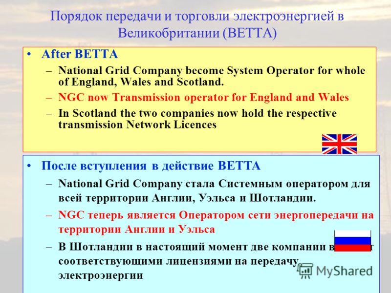 Порядок передачи и торговли электроэнергией в Великобритании (BETTA) After BETTA –National Grid Company become System Operator for whole of England, Wales and Scotland. –NGC now Transmission operator for England and Wales –In Scotland the two compani