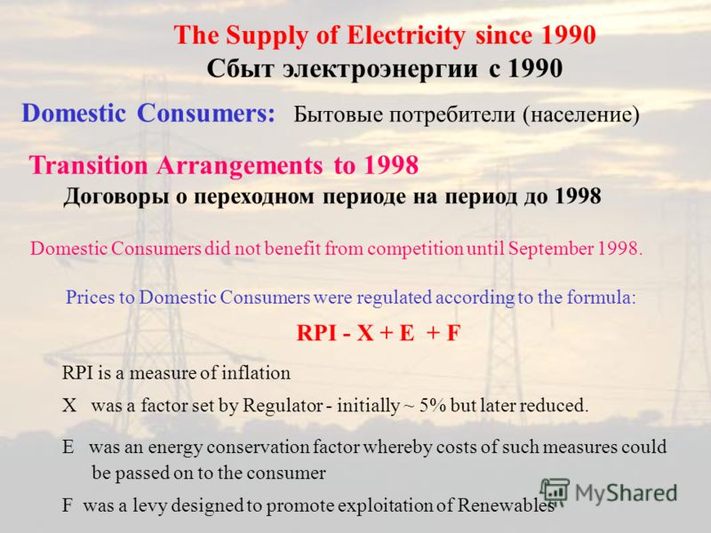 Domestic Consumers: Бытовые потребители (население) The Supply of Electricity since 1990 Сбыт электроэнергии с 1990 Domestic Consumers did not benefit from competition until September 1998. Prices to Domestic Consumers were regulated according to the
