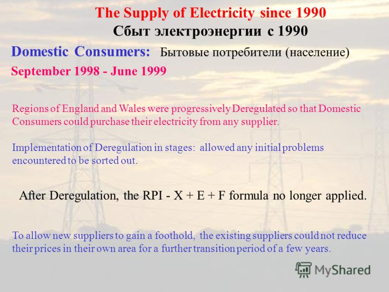 Domestic Consumers: Бытовые потребители (население) September 1998 - June 1999 The Supply of Electricity since 1990 Сбыт электроэнергии с 1990 Regions of England and Wales were progressively Deregulated so that Domestic Consumers could purchase their