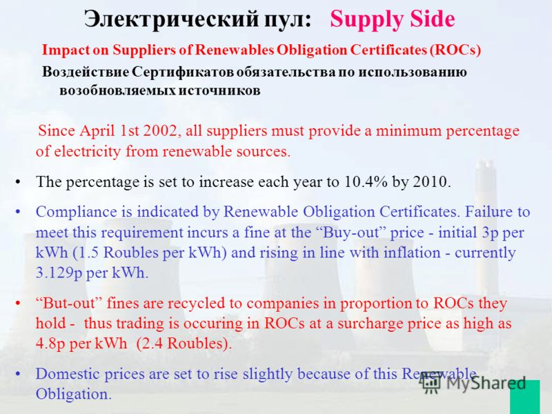 Since April 1st 2002, all suppliers must provide a minimum percentage of electricity from renewable sources. The percentage is set to increase each year to 10.4% by 2010. Compliance is indicated by Renewable Obligation Certificates. Failure to meet t